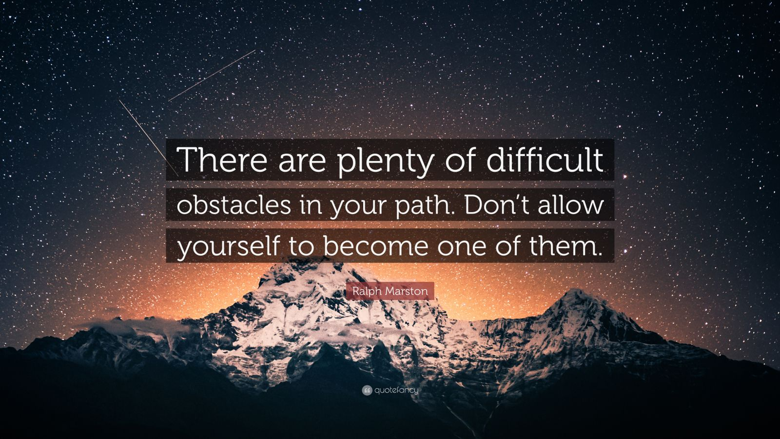 "Ralph Marston Quote: ""There are plenty of difficult obstacles in your path. Don't allow yourself to become one of them."""