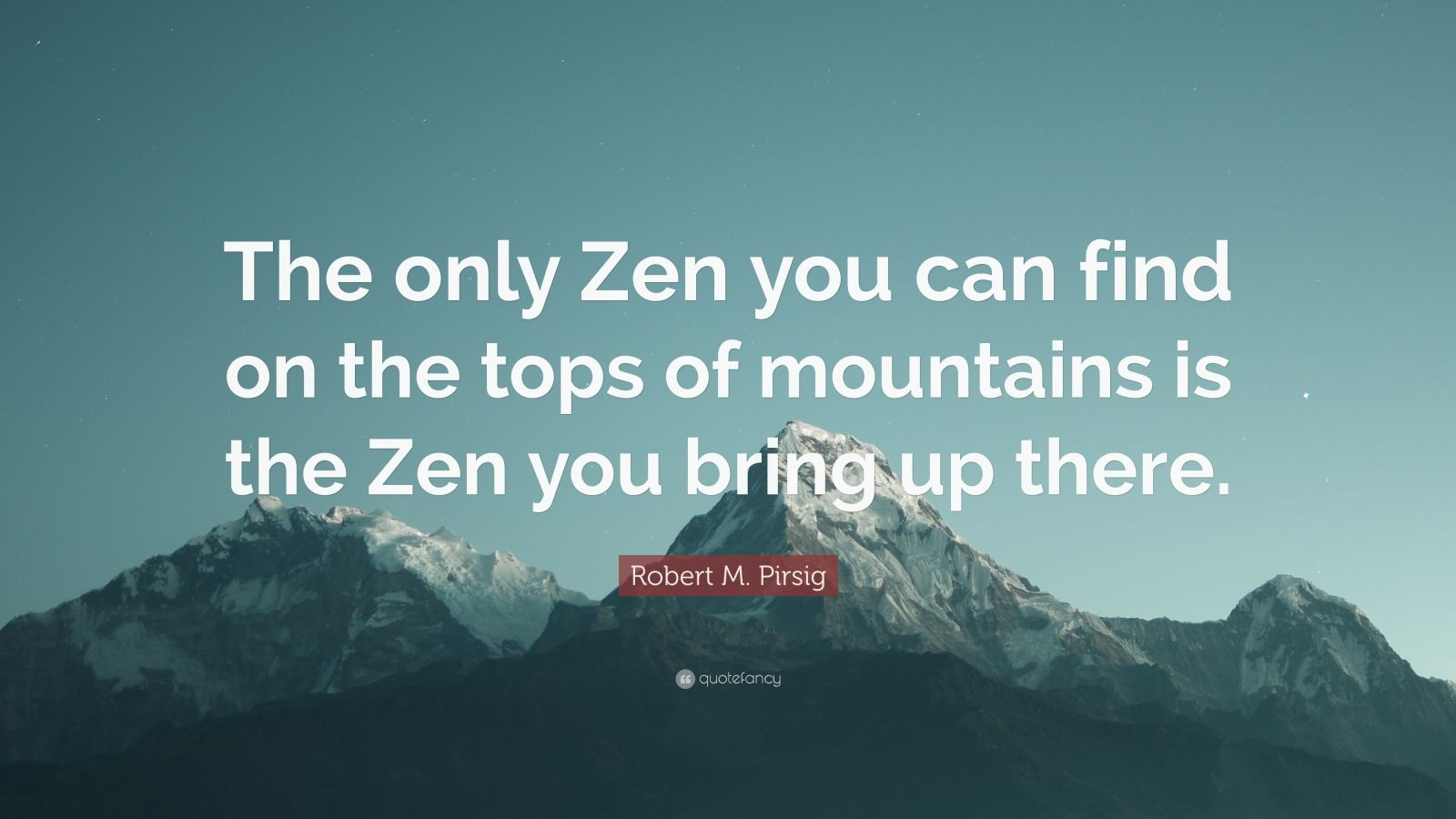 "Robert M. Pirsig Quote: ""The only Zen you can find on the tops of mountains is the Zen you bring up there."""