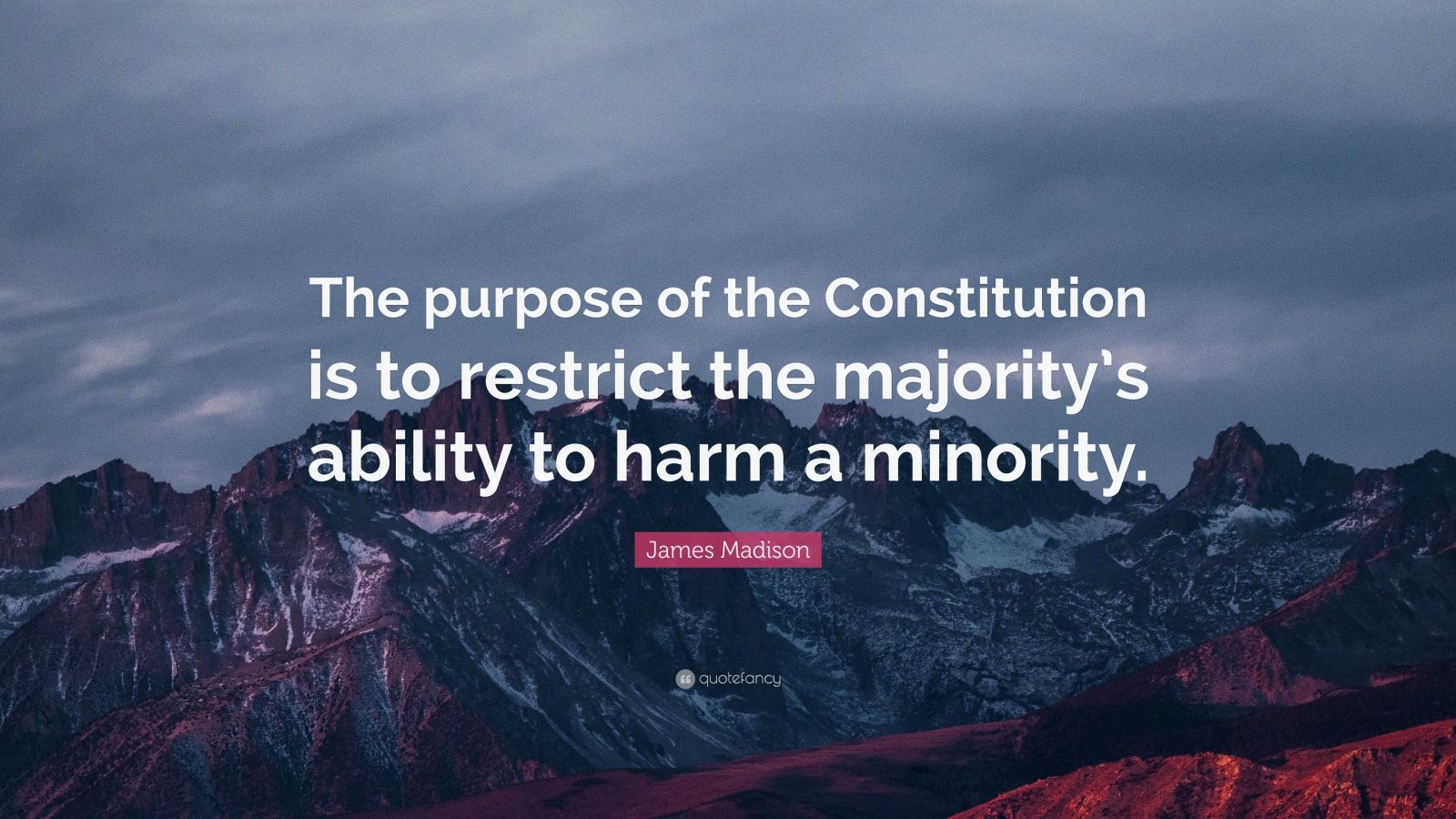 """James Madison Quote: """"The purpose of the Constitution is to restrict the majority's ability to harm a minority."""""""