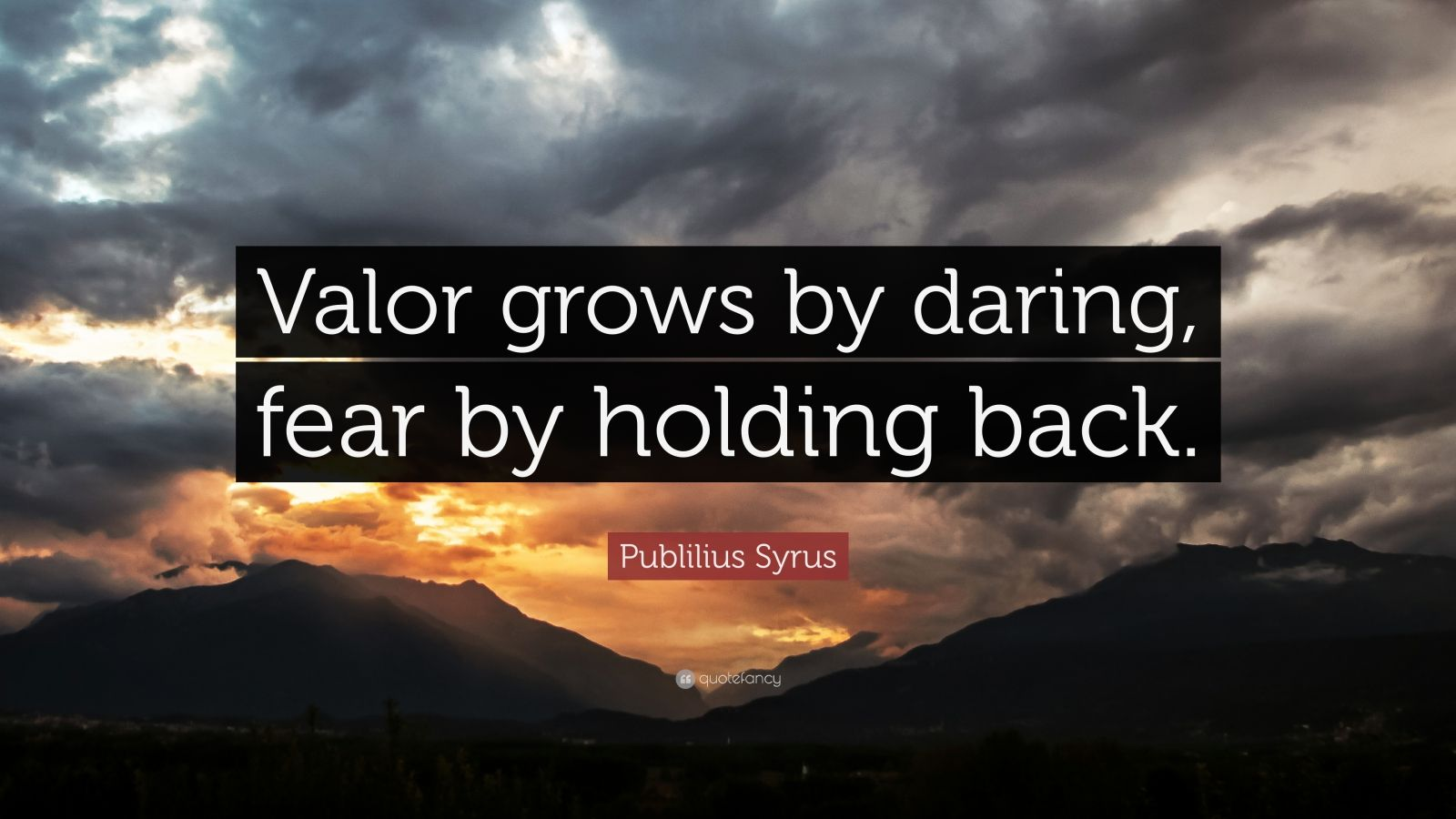 "Publilius Syrus Quote: ""Valor grows by daring, fear by holding back."""