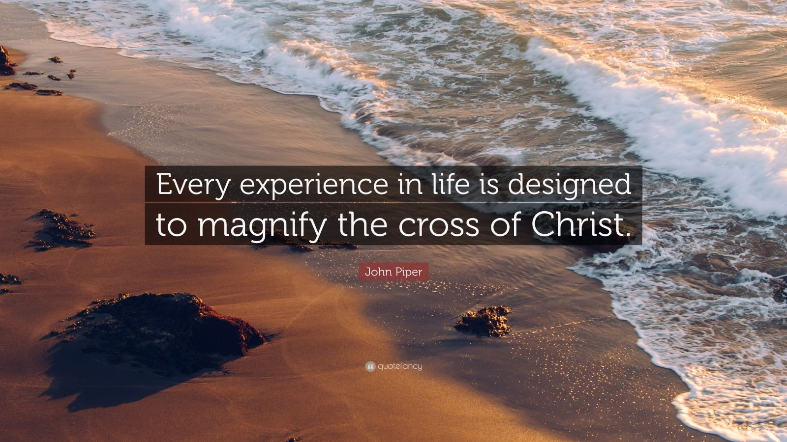 """John Piper Quote: """"Every experience in life is designed to magnify the cross of Christ."""""""