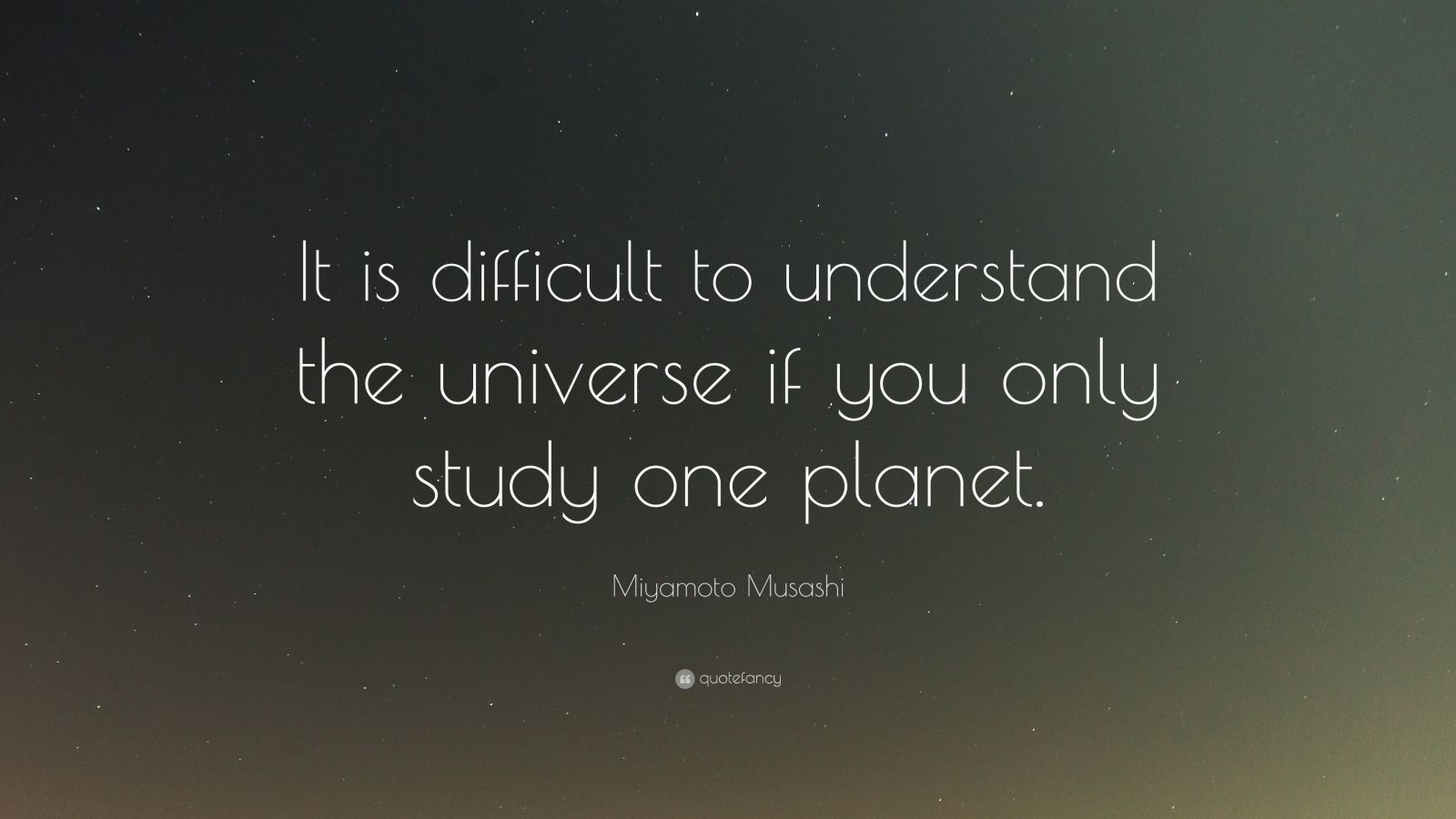 "Miyamoto Musashi Quote: ""It is difficult to understand the universe if you only study one planet."""