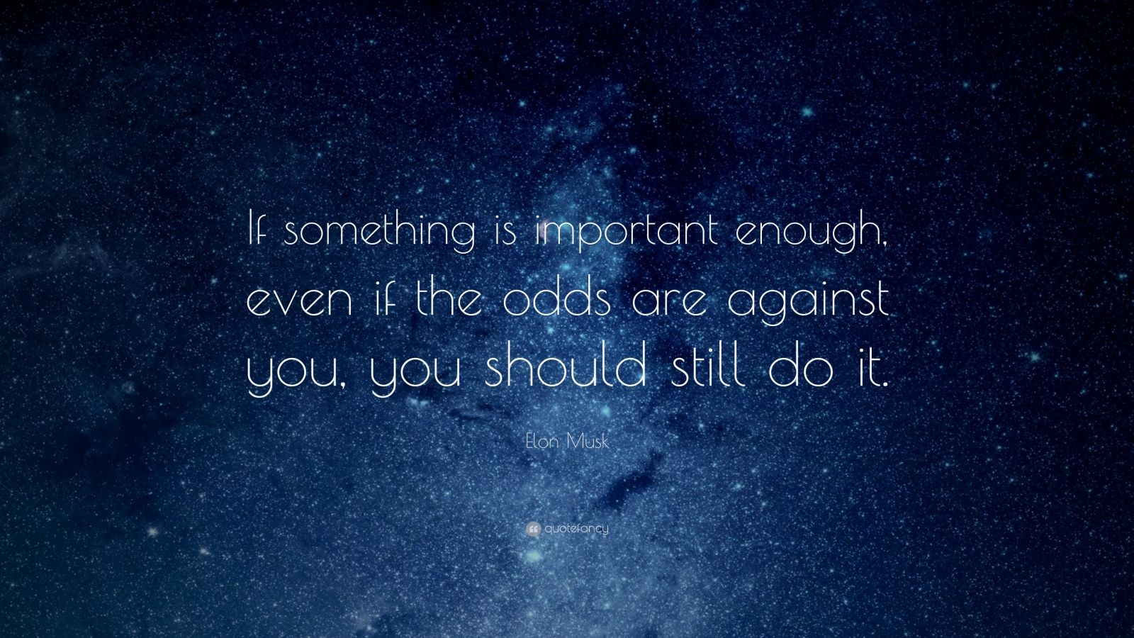 """Elon Musk Quote: """"If something is important enough, even if the odds are against you, you should still do it."""""""