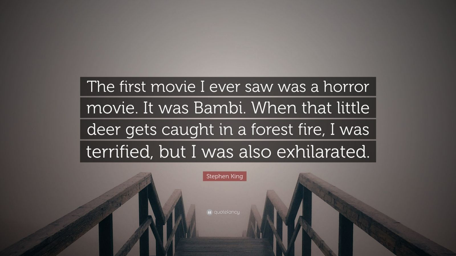 """Stephen King Quote: """"The first movie I ever saw was a horror movie. It was Bambi. When that little deer gets caught in a forest fire, I was terrified, but I was also exhilarated."""""""
