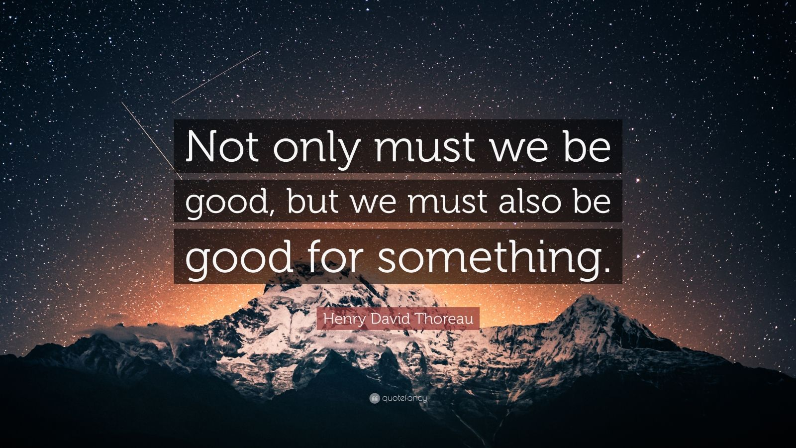 "Henry David Thoreau Quote: ""Not only must we be good, but we must also be good for something."""