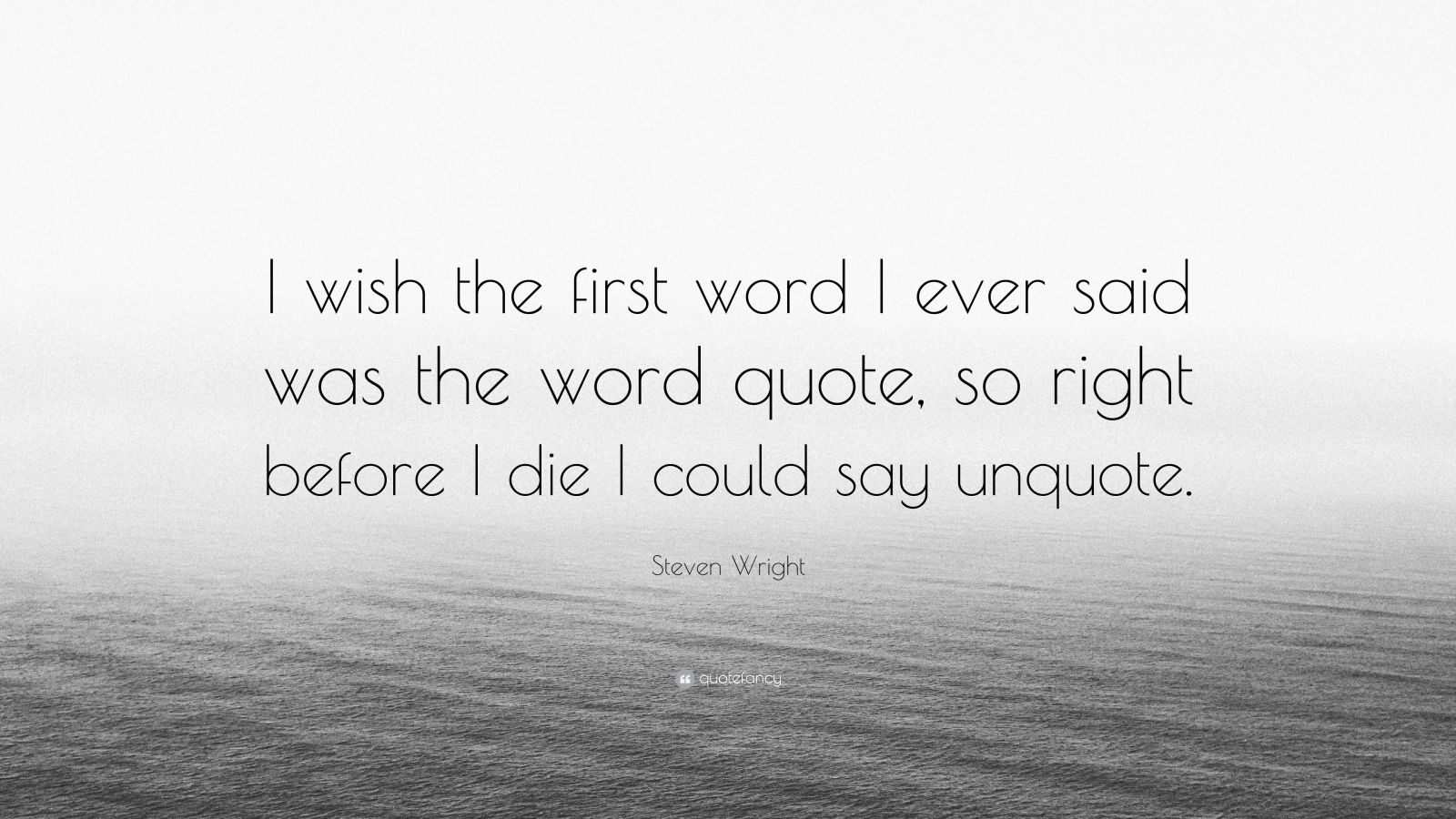 """Steven Wright Quote: """"I wish the first word I ever said was the word quote, so right before I die I could say unquote."""""""