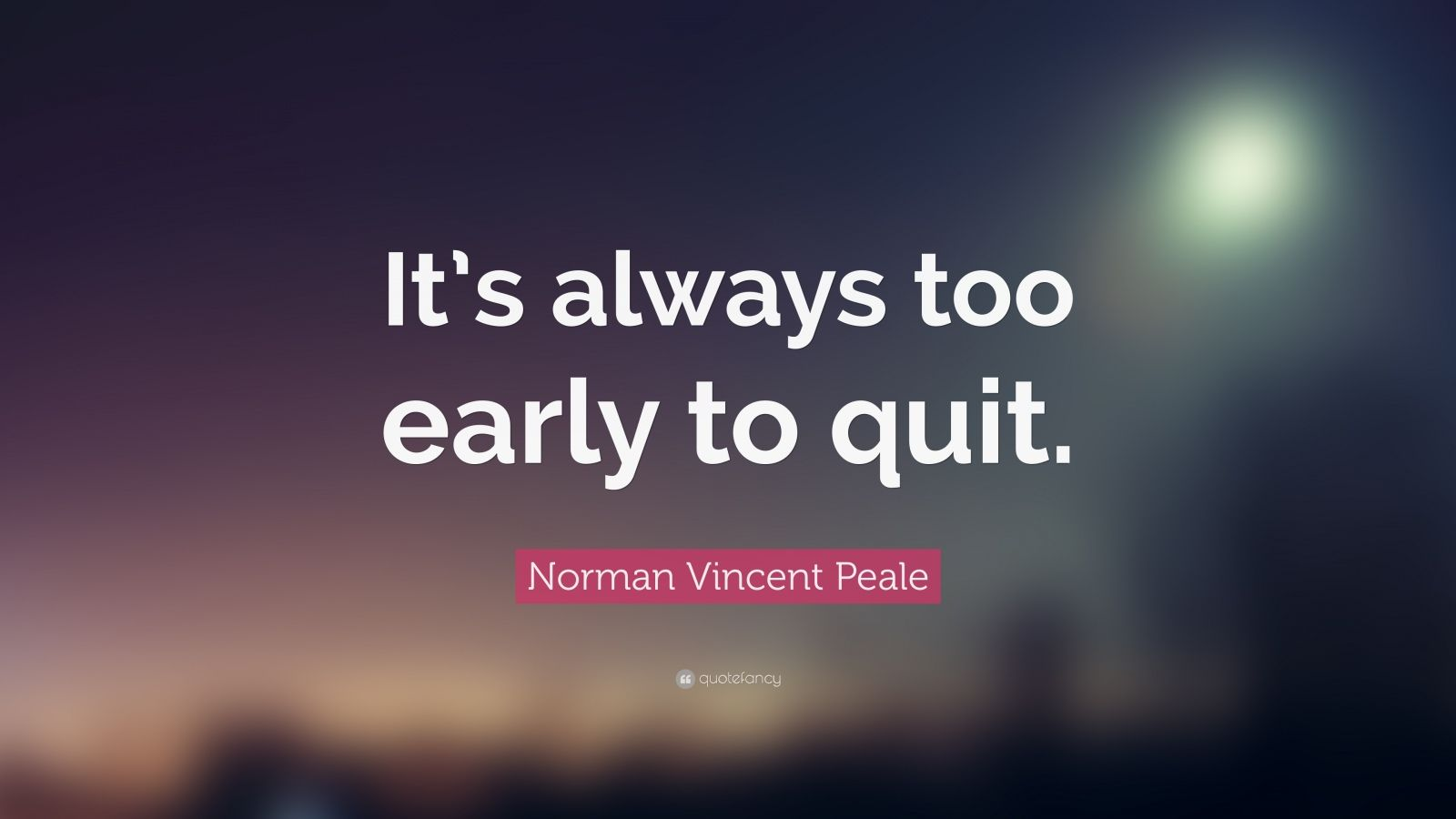 "Norman Vincent Peale Quote: ""It's always too early to quit."""