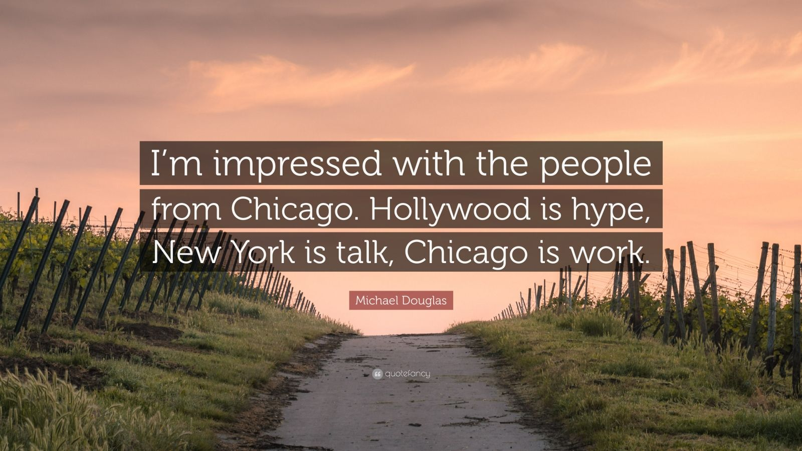 "Michael Douglas Quote: ""I'm impressed with the people from Chicago. Hollywood is hype, New York is talk, Chicago is work."""