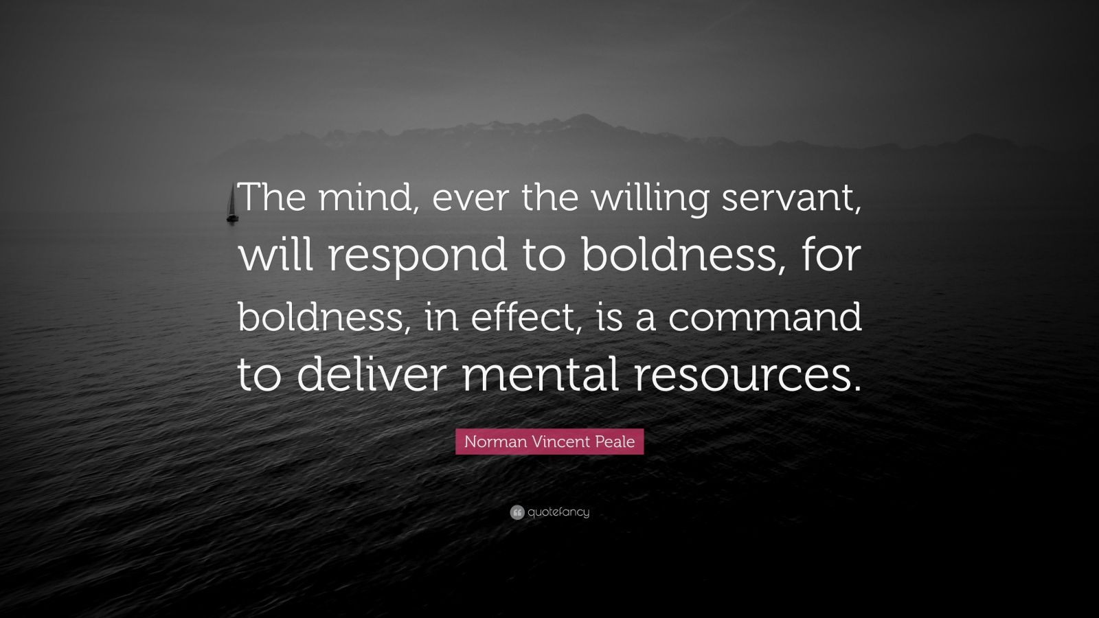 "Norman Vincent Peale Quote: ""The mind, ever the willing servant, will respond to boldness, for boldness, in effect, is a command to deliver mental resources."""