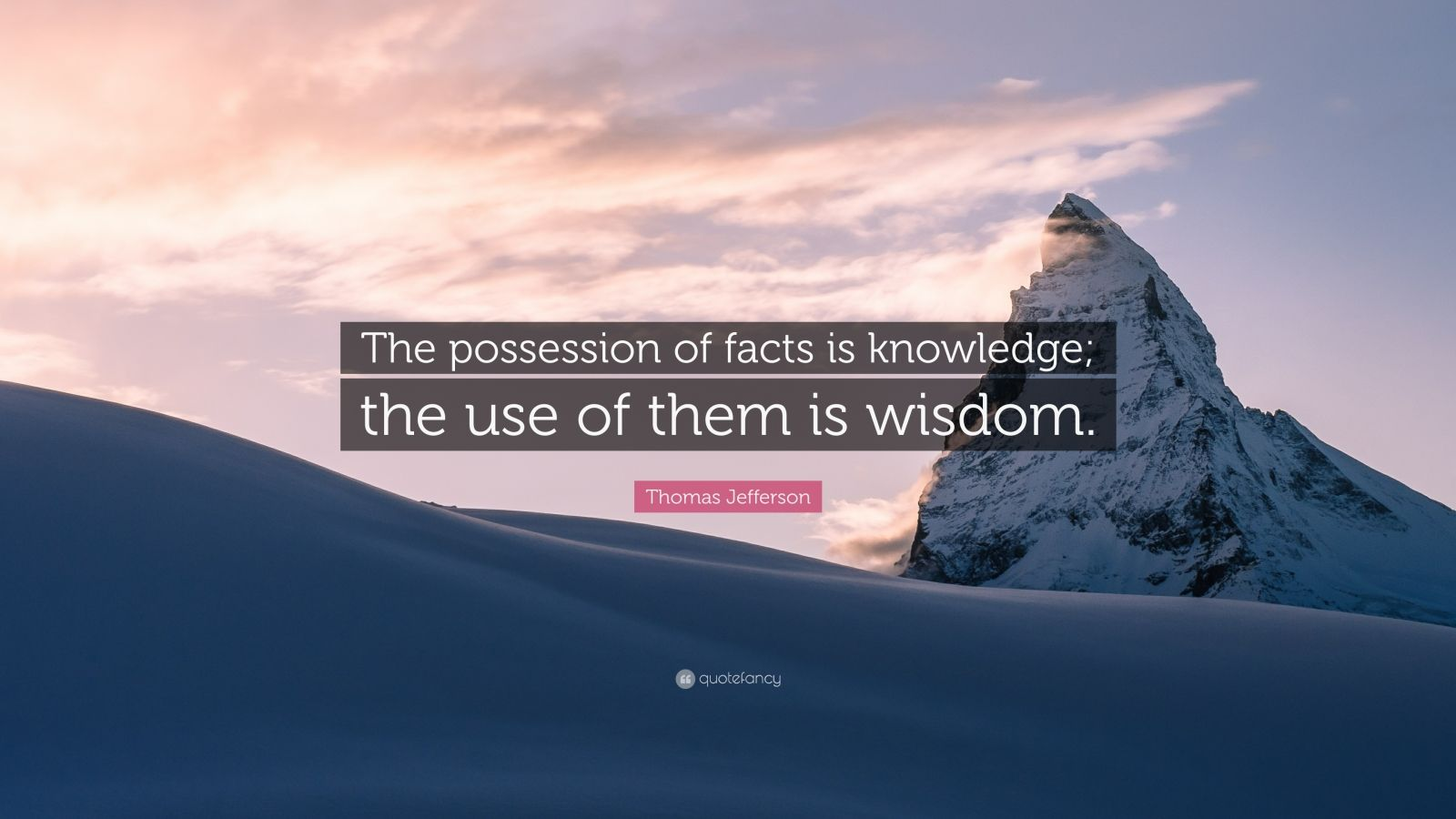 "Thomas Jefferson Quote: ""The possession of facts is knowledge; the use of them is wisdom."""