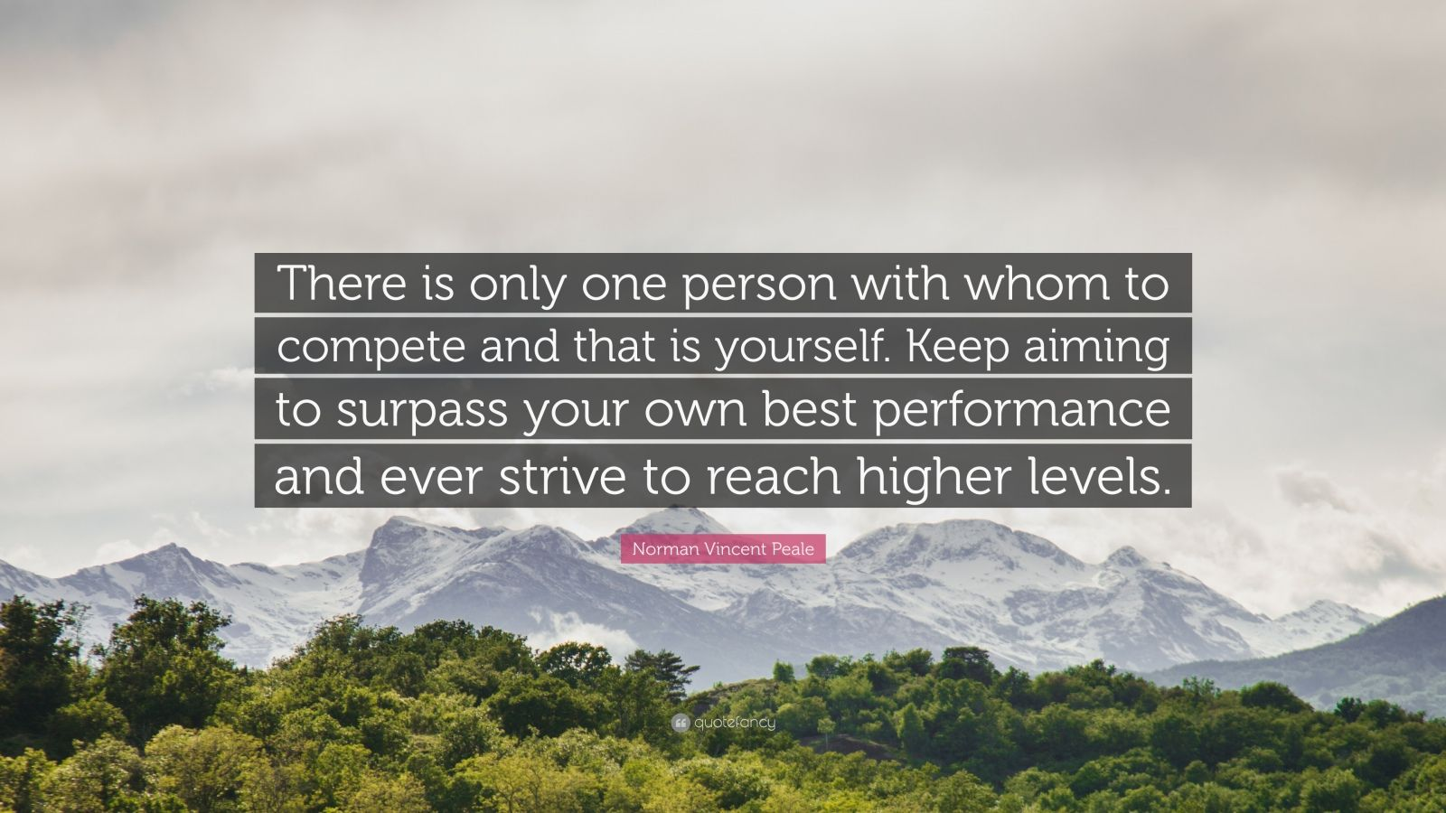"""Norman Vincent Peale Quote: """"There is only one person with whom to compete and that is yourself. Keep aiming to surpass your own best performance and ever strive to reach higher levels."""""""