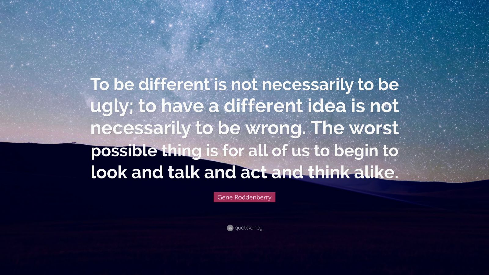 "Gene Roddenberry Quote: ""To be different is not necessarily to be ugly; to have a different idea is not necessarily to be wrong. The worst possible thing is for all of us to begin to look and talk and act and think alike."""