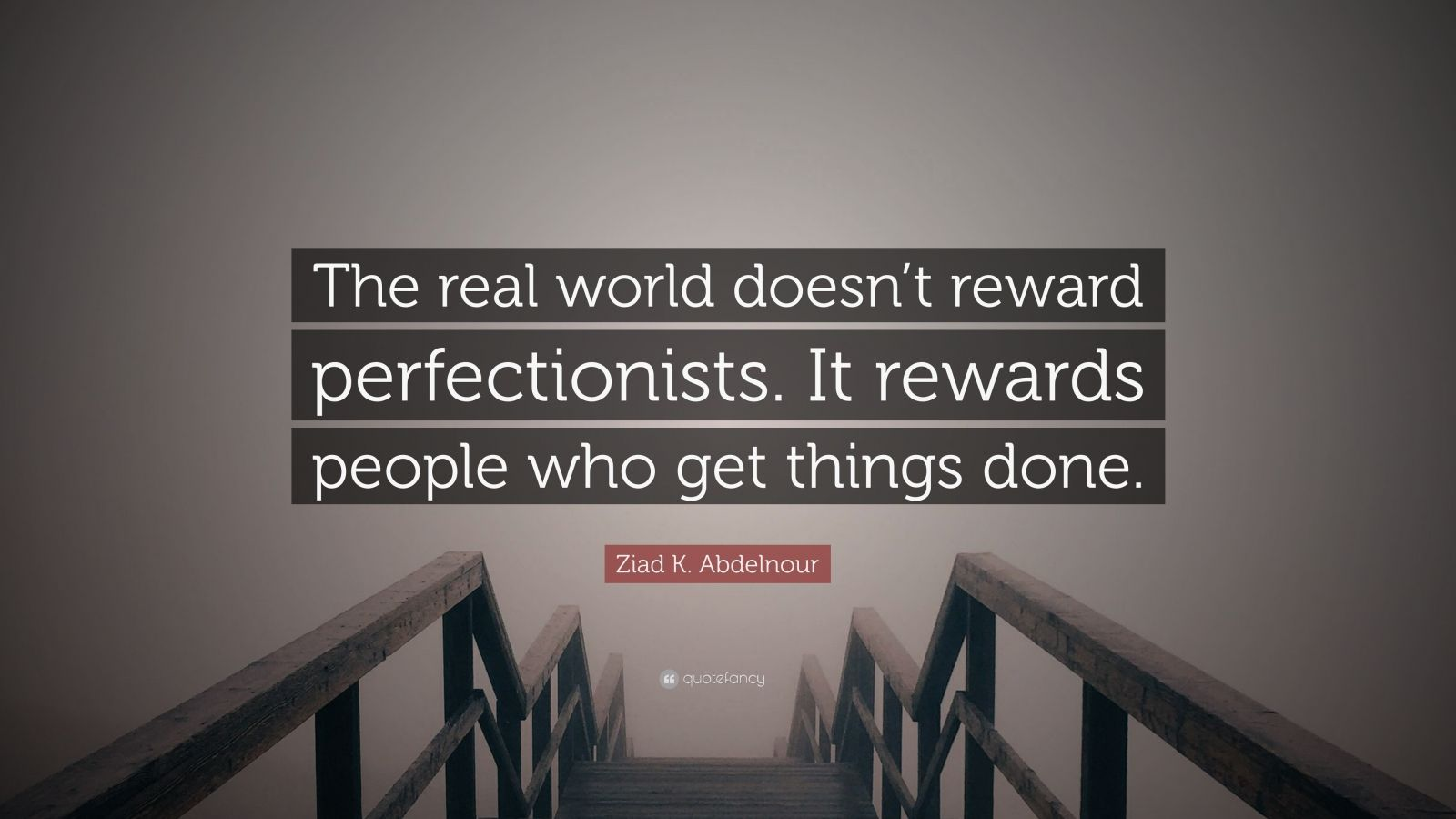"Ziad K. Abdelnour Quote: ""The real world doesn't reward perfectionists. It rewards people who get things done."""