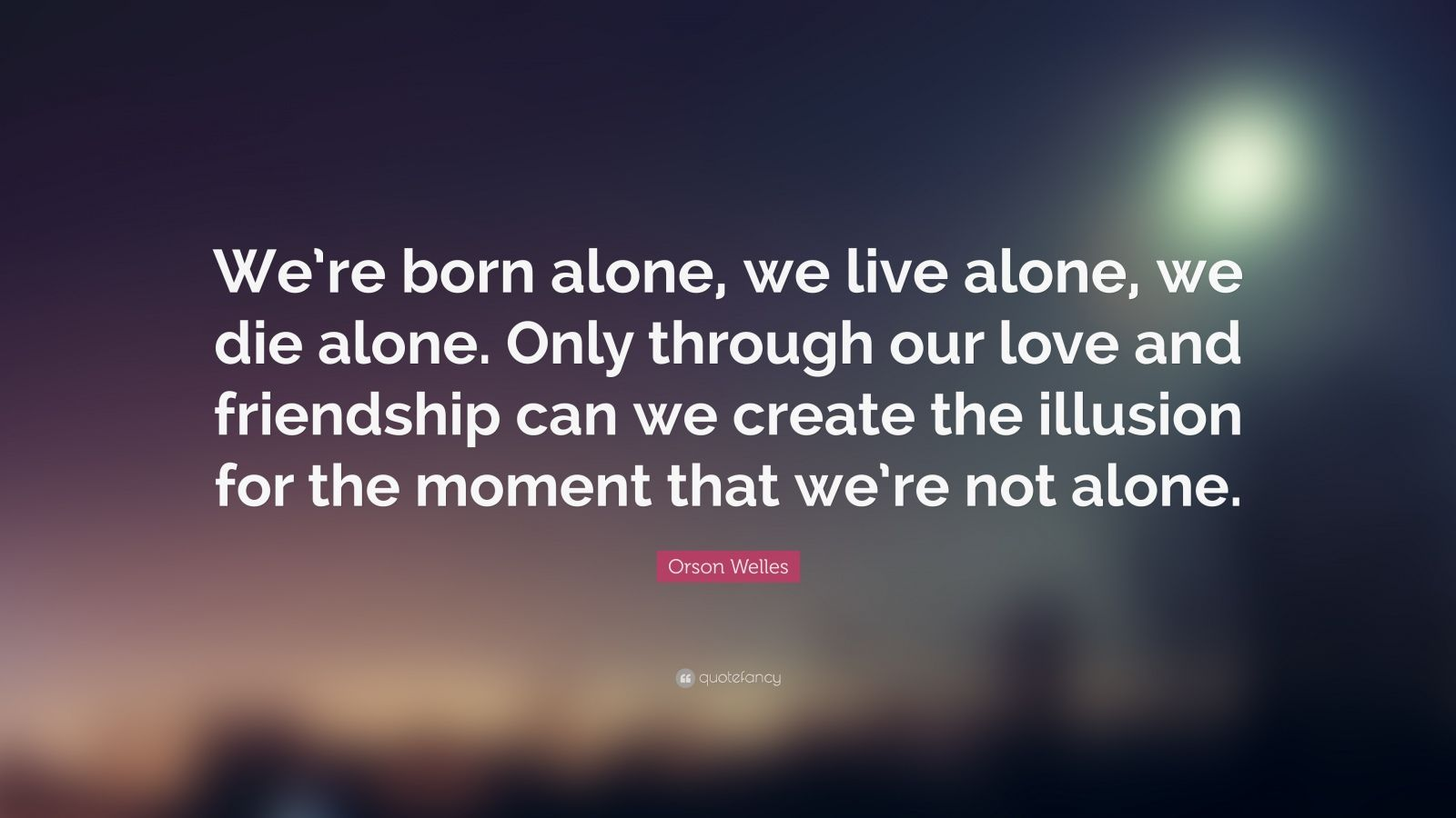 """Orson Welles Quote: """"We're born alone, we live alone, we die alone. Only through our love and friendship can we create the illusion for the moment that we're not alone."""""""