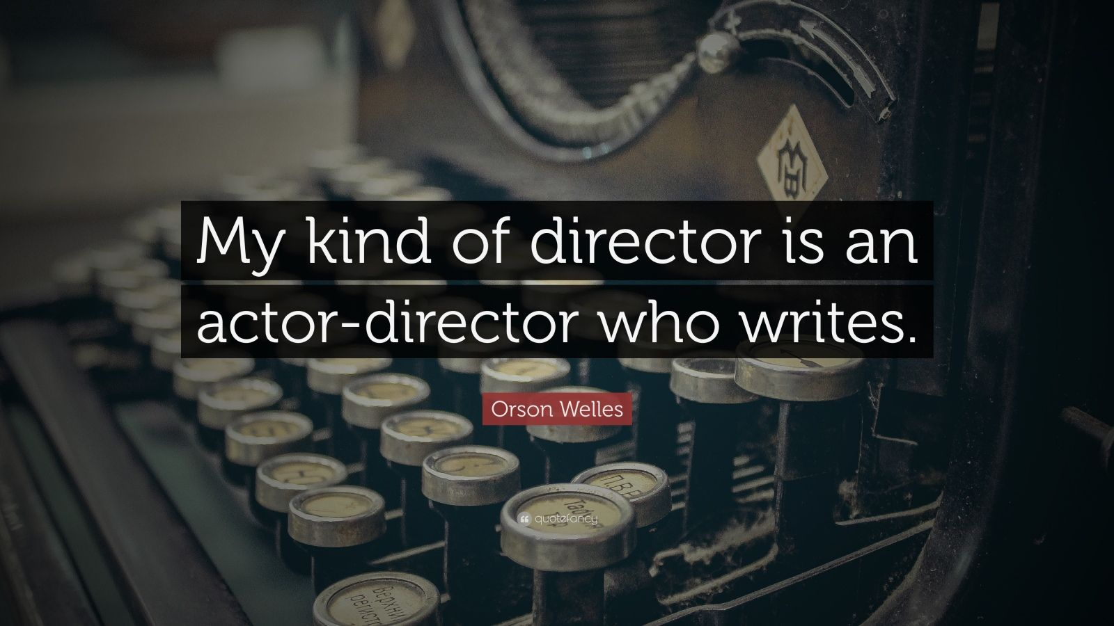 """Orson Welles Quote: """"My kind of director is an actor-director who writes."""""""