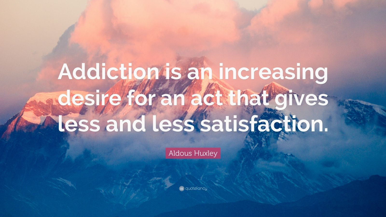 """Aldous Huxley Quote: """"Addiction Is An Increasing Desire"""