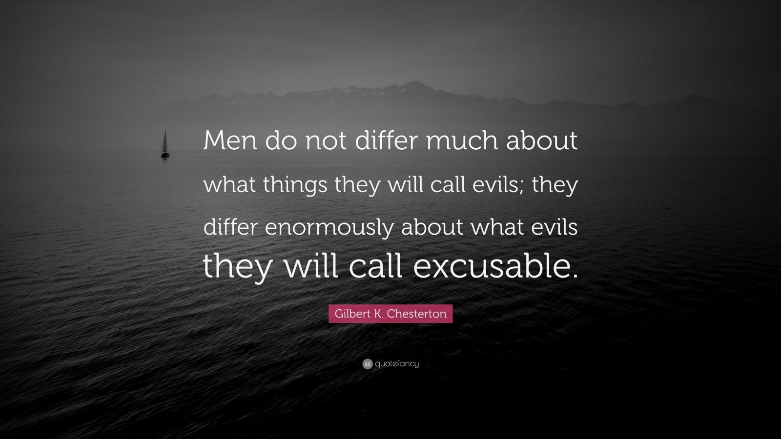 "Gilbert K. Chesterton Quote: ""Men do not differ much about what things they will call evils; they differ enormously about what evils they will call excusable."""