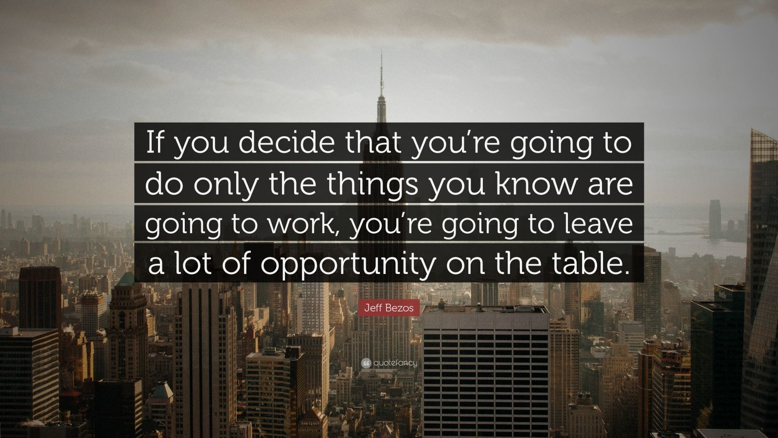 "Jeff Bezos Quote: ""If you decide that you're going to do only the things you know are going to work, you're going to leave a lot of opportunity on the table."""