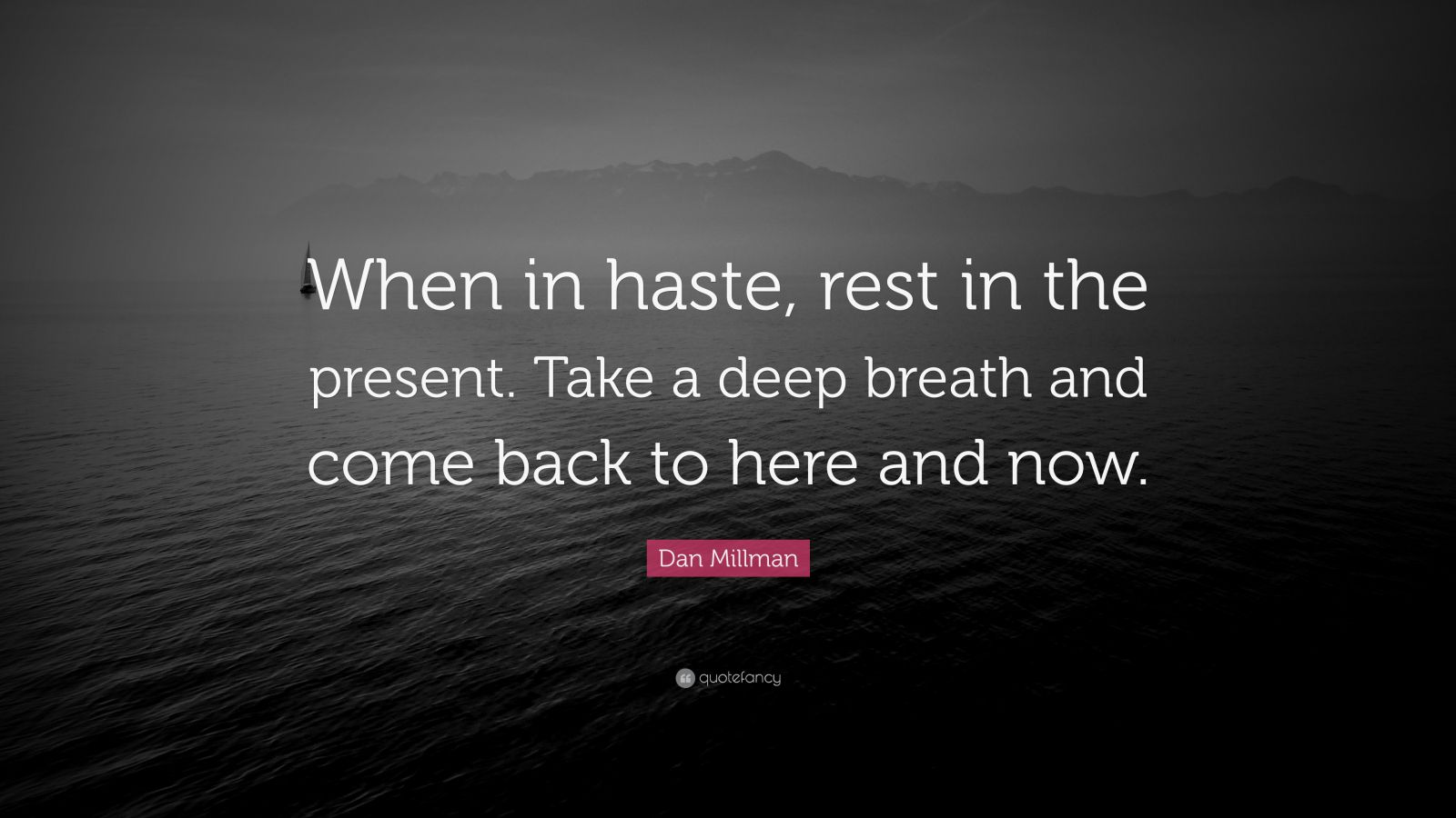 """Dan Millman Quote: """"When in haste, rest in the present. Take a deep breath and come back to here and now."""""""
