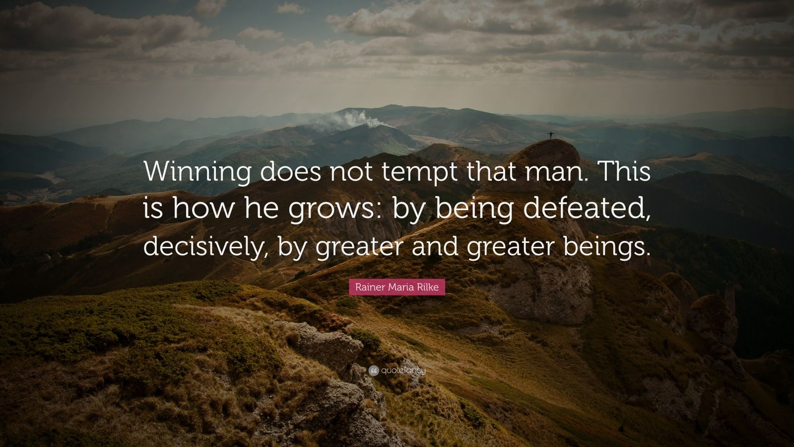 """Rainer Maria Rilke Quote: """"Winning does not tempt that man. This is how he grows: by being defeated, decisively, by greater and greater beings."""""""