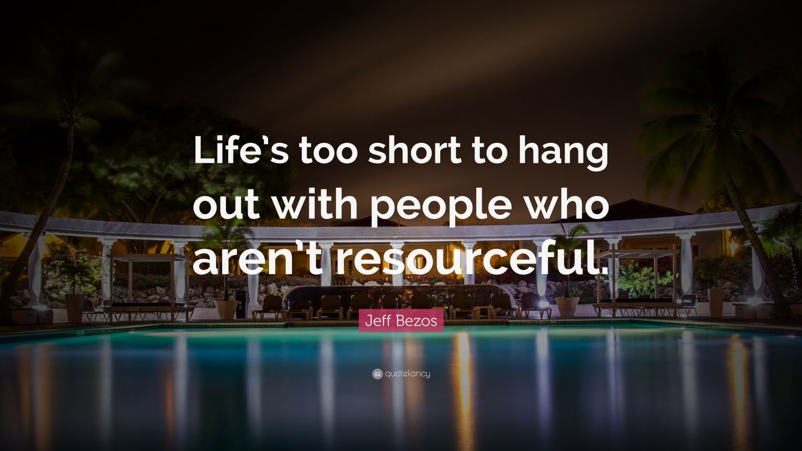 "Jeff Bezos Quote: ""Life's too short to hang out with people who aren't resourceful."""