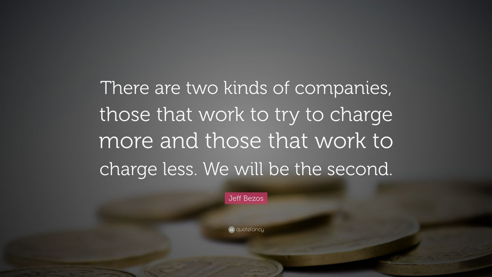"""Jeff Bezos Quote: """"There are two kinds of companies, those that work to try to charge more and those that work to charge less. We will be the second."""""""