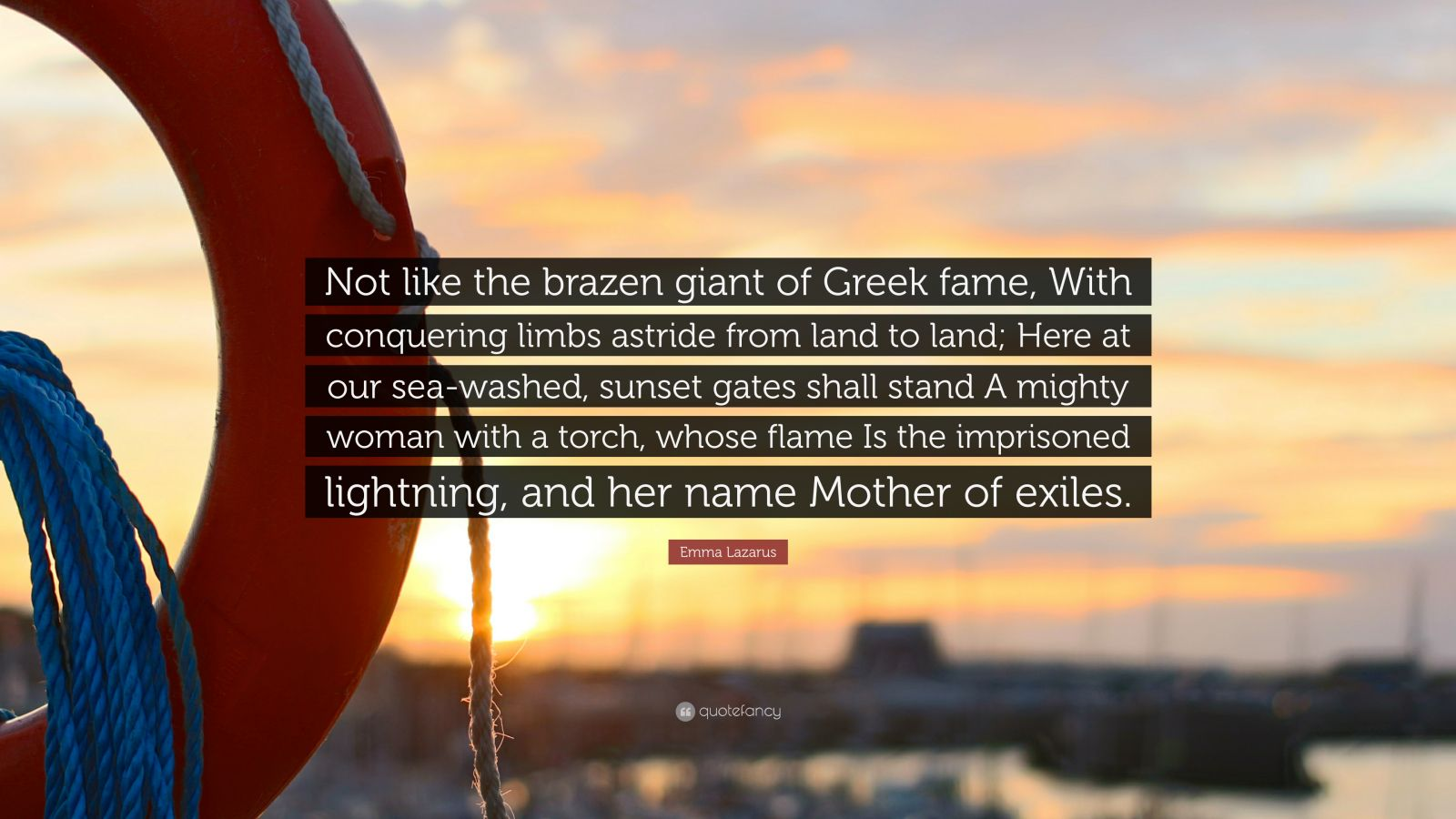"""Emma Lazarus Quote: """"Not like the brazen giant of Greek fame, With conquering limbs astride from land to land; Here at our sea-washed, sunset gates shall stand A mighty woman with a torch, whose flame Is the imprisoned lightning, and her name Mother of exiles."""""""