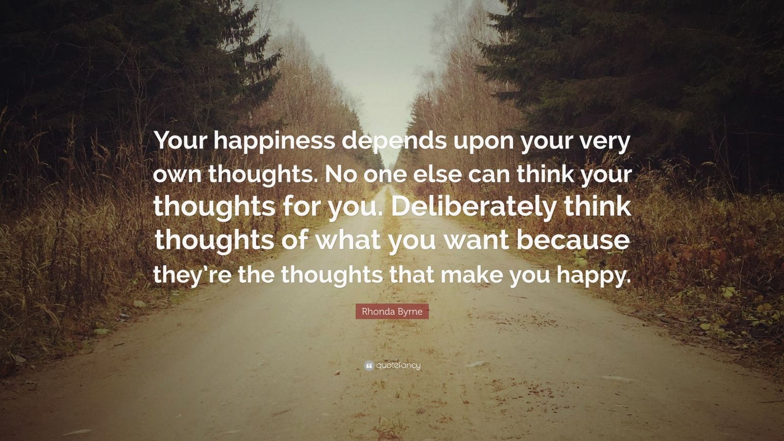 "Rhonda Byrne Quote: ""Your happiness depends upon your very own thoughts. No one else can think your thoughts for you. Deliberately think thoughts of what you want because they're the thoughts that make you happy."""