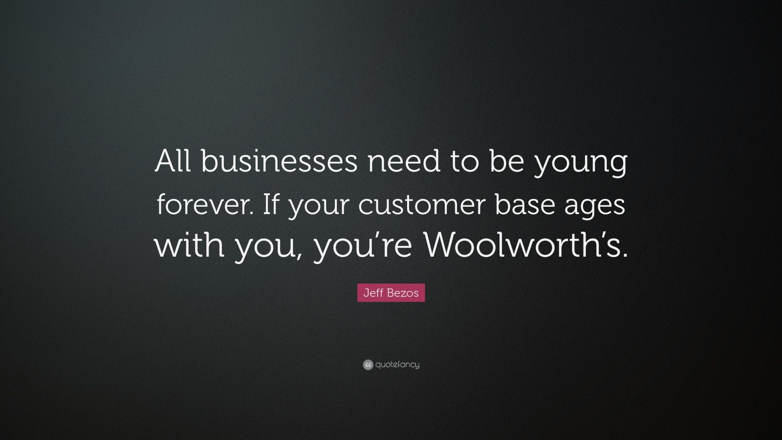 """Jeff Bezos Quote: """"All businesses need to be young forever. If your customer base ages with you, you're Woolworth's."""""""
