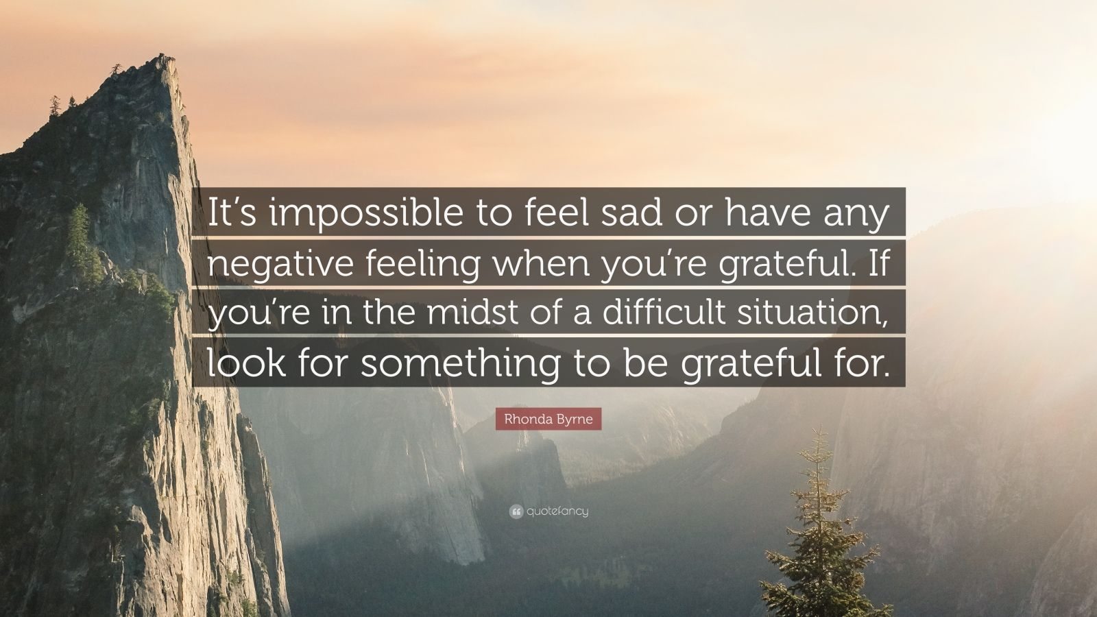 "Rhonda Byrne Quote: ""It's impossible to feel sad or have any negative feeling when you're grateful. If you're in the midst of a difficult situation, look for something to be grateful for."""