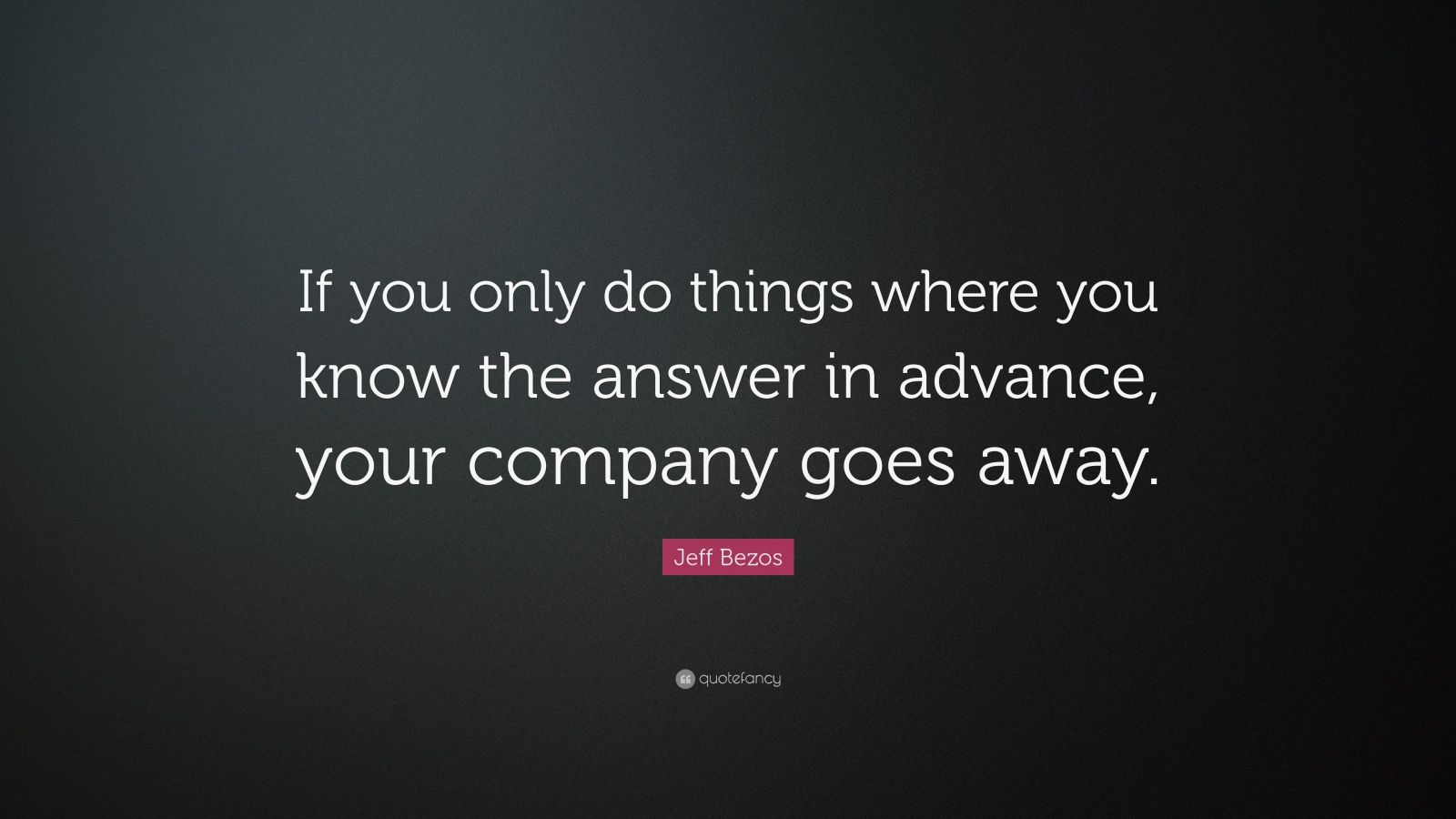 """Jeff Bezos Quote: """"If you only do things where you know the answer in advance, your company goes away."""""""