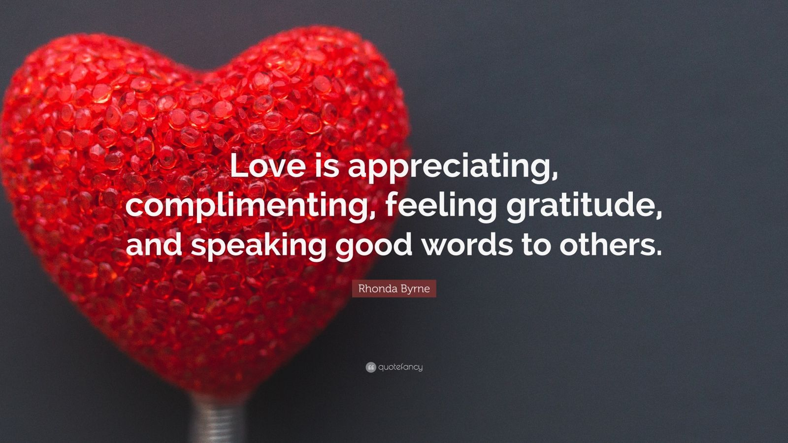 "Rhonda Byrne Quote: ""Love is appreciating, complimenting, feeling gratitude, and speaking good words to others."""