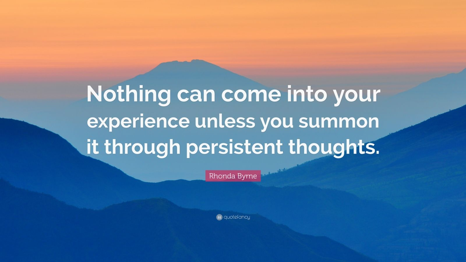 """Rhonda Byrne Quote: """"Nothing can come into your experience unless you summon it through persistent thoughts."""""""