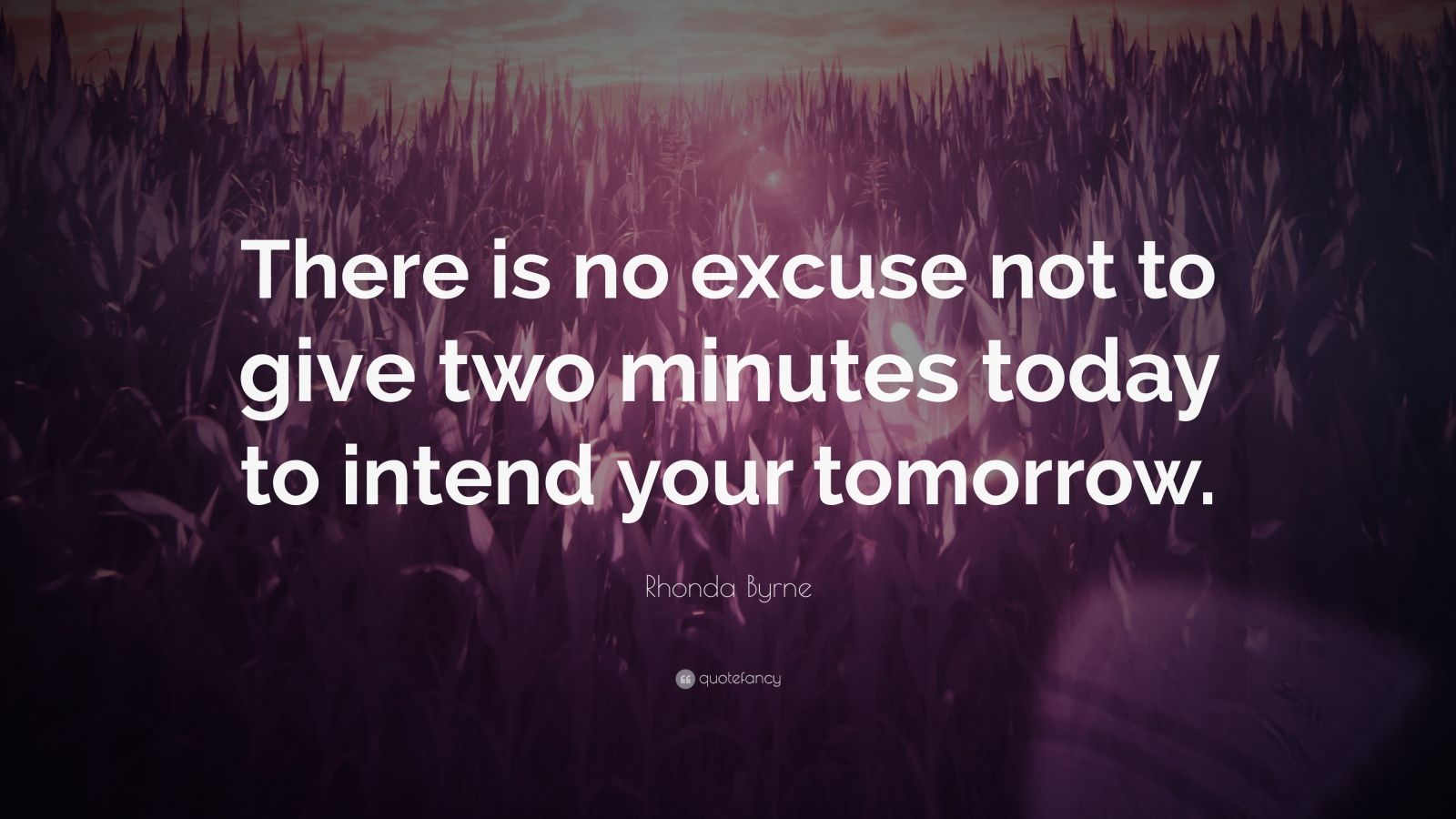 "Rhonda Byrne Quote: ""There is no excuse not to give two minutes today to intend your tomorrow."""