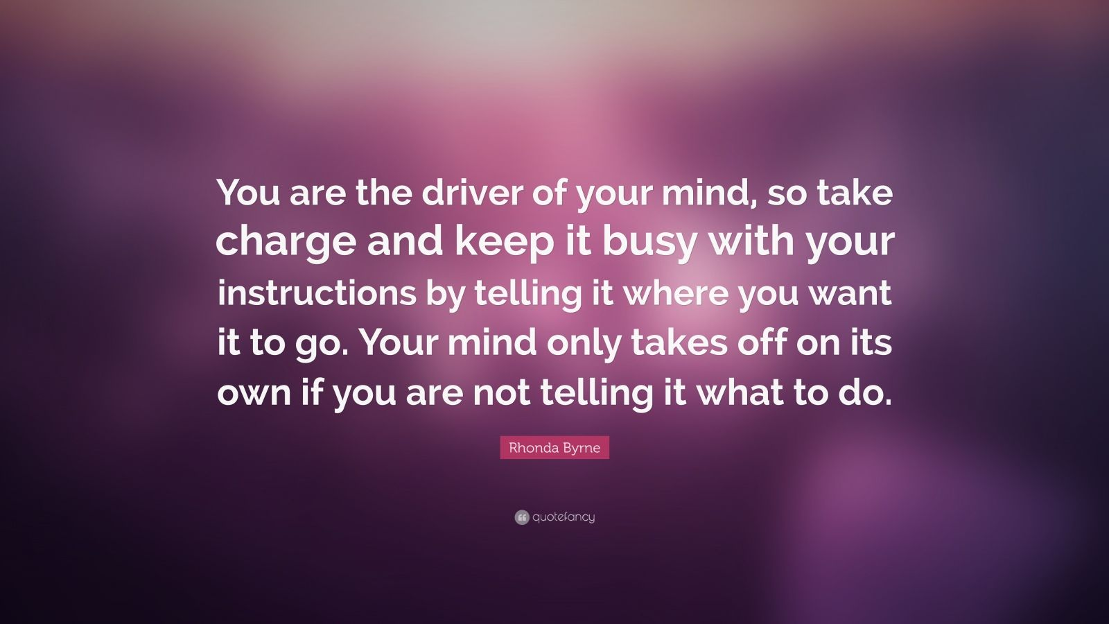 "Rhonda Byrne Quote: ""You are the driver of your mind, so take charge and keep it busy with your instructions by telling it where you want it to go. Your mind only takes off on its own if you are not telling it what to do."""