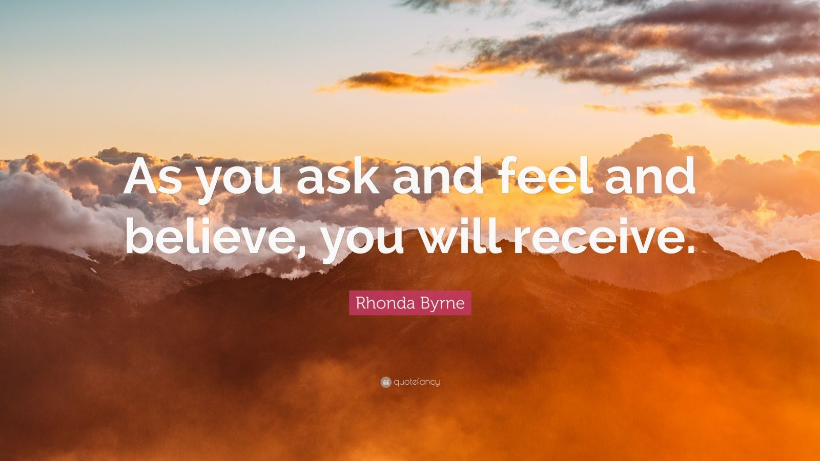 """Rhonda Byrne Quote: """"As you ask and feel and believe, you will receive."""""""
