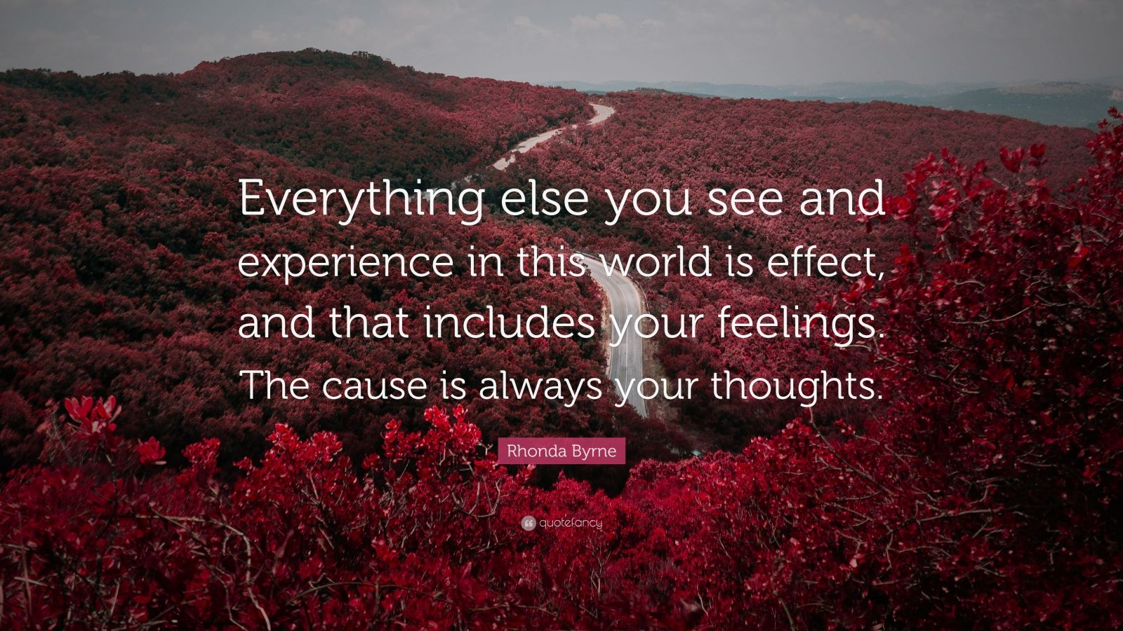 "Rhonda Byrne Quote: ""Everything else you see and experience in this world is effect, and that includes your feelings. The cause is always your thoughts."""
