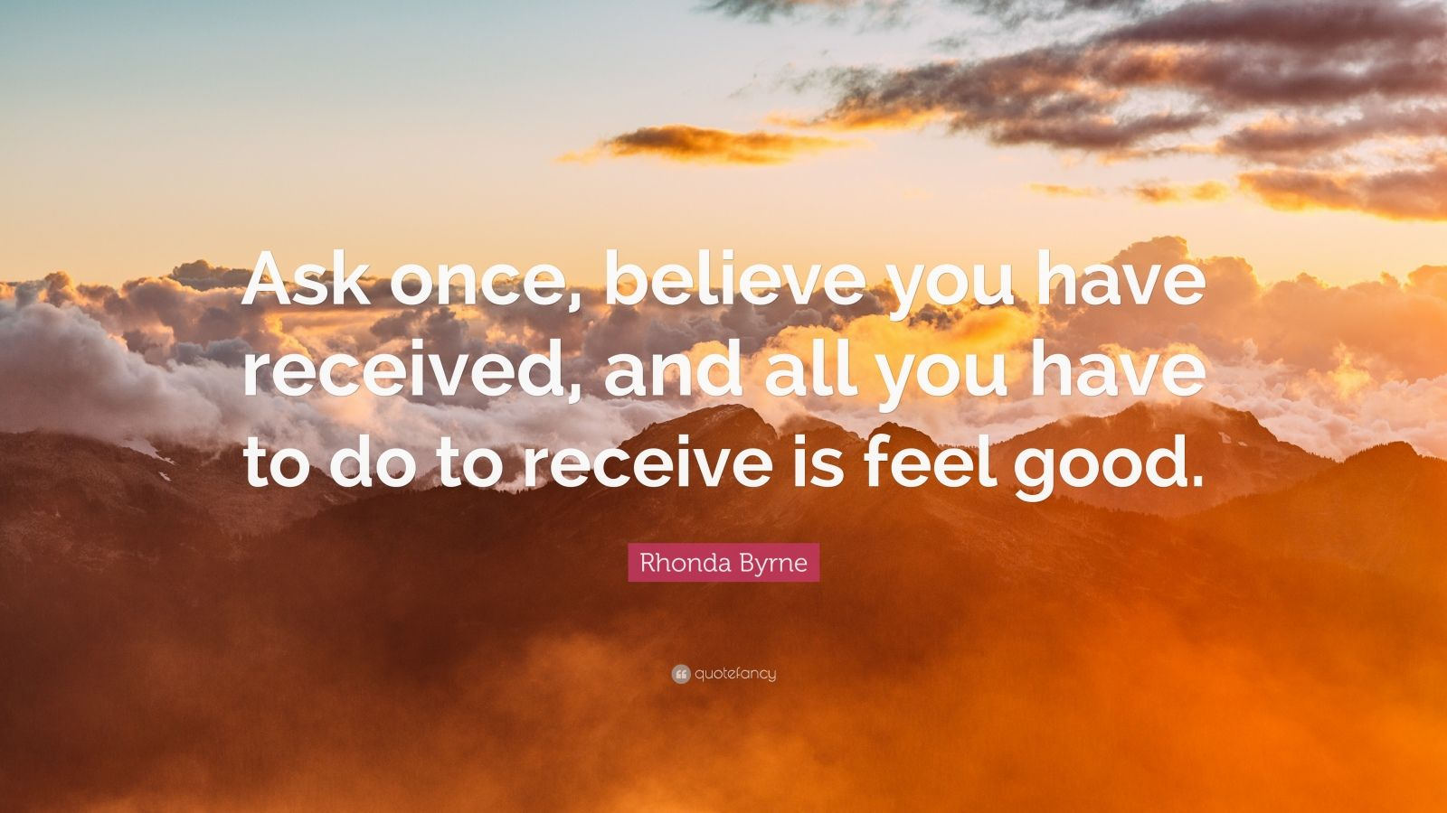 "Rhonda Byrne Quote: ""Ask once, believe you have received, and all you have to do to receive is feel good."""