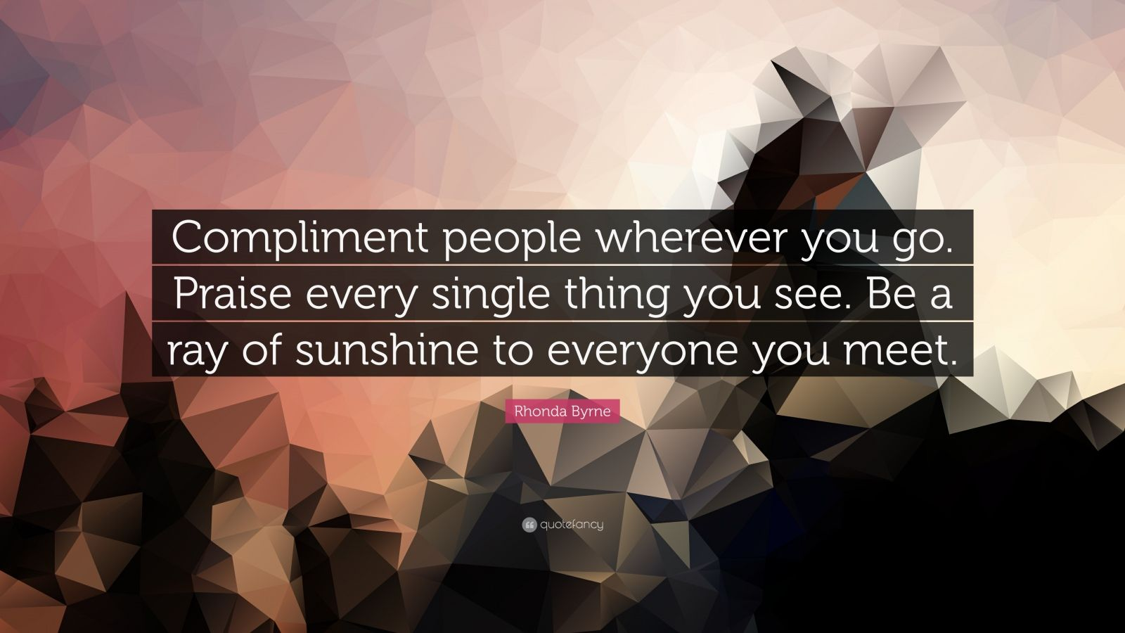 "Rhonda Byrne Quote: ""Compliment people wherever you go. Praise every single thing you see. Be a ray of sunshine to everyone you meet."""