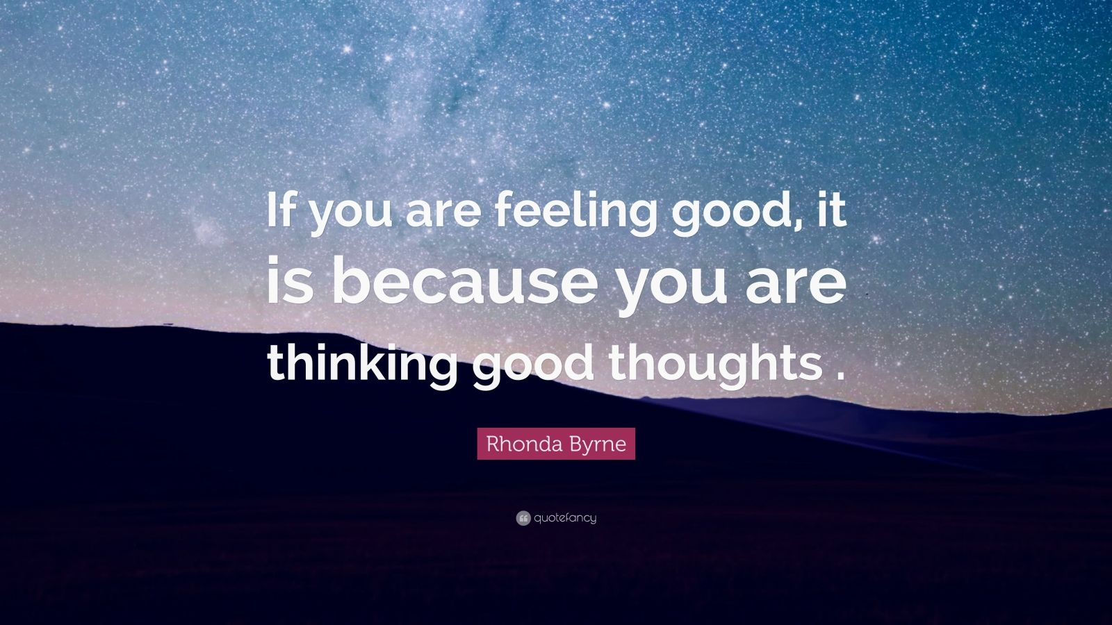"""Rhonda Byrne Quote: """"If you are feeling good, it is because you are thinking good thoughts ."""""""