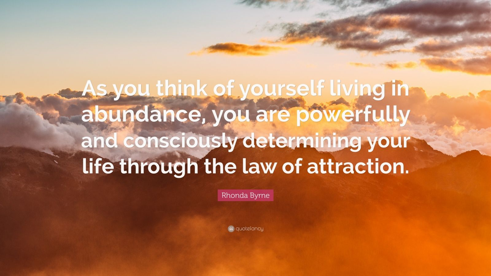 "Rhonda Byrne Quote: ""As you think of yourself living in abundance, you are powerfully and consciously determining your life through the law of attraction."""