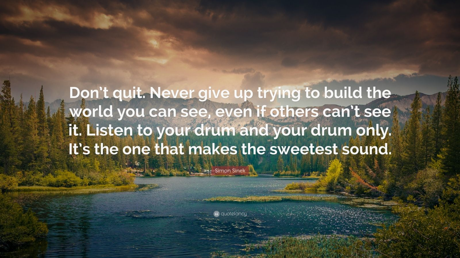 "Simon Sinek Quote: ""Don't quit. Never give up trying to build the world you can see, even if others can't see it. Listen to your drum and your drum only. It's the one that makes the sweetest sound."""