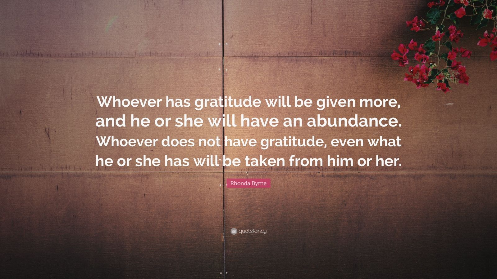 "Rhonda Byrne Quote: ""Whoever has gratitude will be given more, and he or she will have an abundance. Whoever does not have gratitude, even what he or she has will be taken from him or her."""