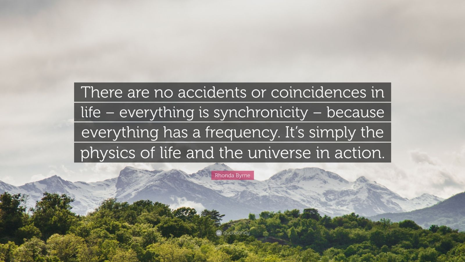 """Rhonda Byrne Quote: """"There are no accidents or coincidences in life – everything is synchronicity – because everything has a frequency. It's simply the physics of life and the universe in action."""""""