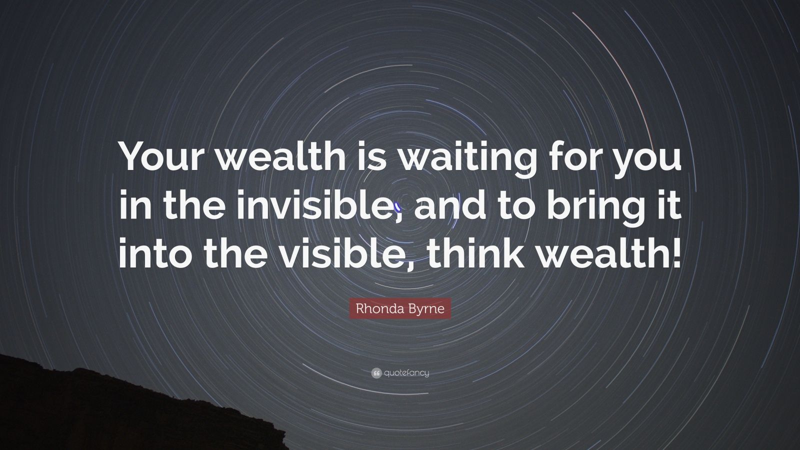 "Rhonda Byrne Quote: ""Your wealth is waiting for you in the invisible, and to bring it into the visible, think wealth!"""