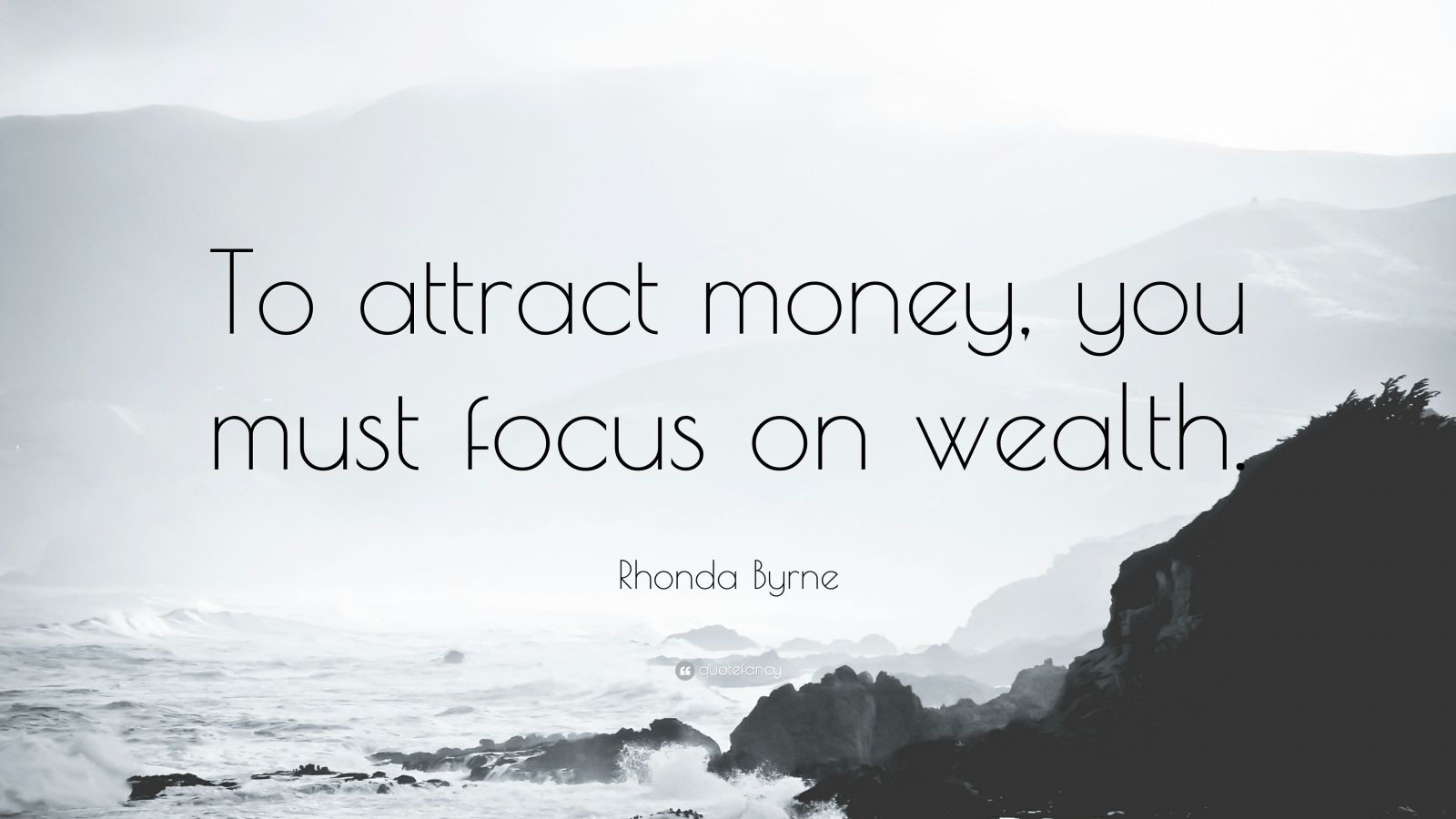 "Rhonda Byrne Quote: ""To attract money, you must focus on wealth."""
