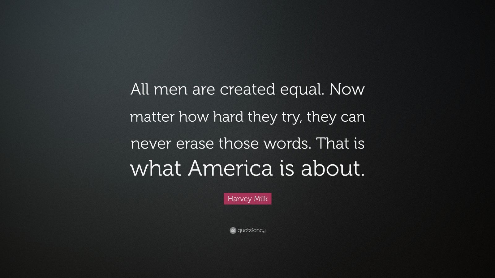 "Harvey Milk Quote: ""All men are created equal. Now matter how hard they try, they can never erase those words. That is what America is about."""