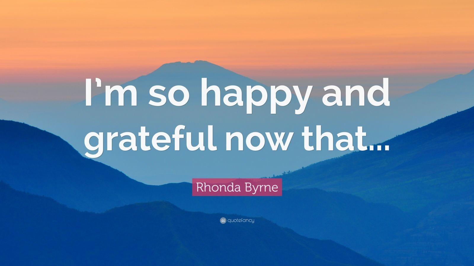 """Rhonda Byrne Quote: """"I'm so happy and grateful now that..."""""""