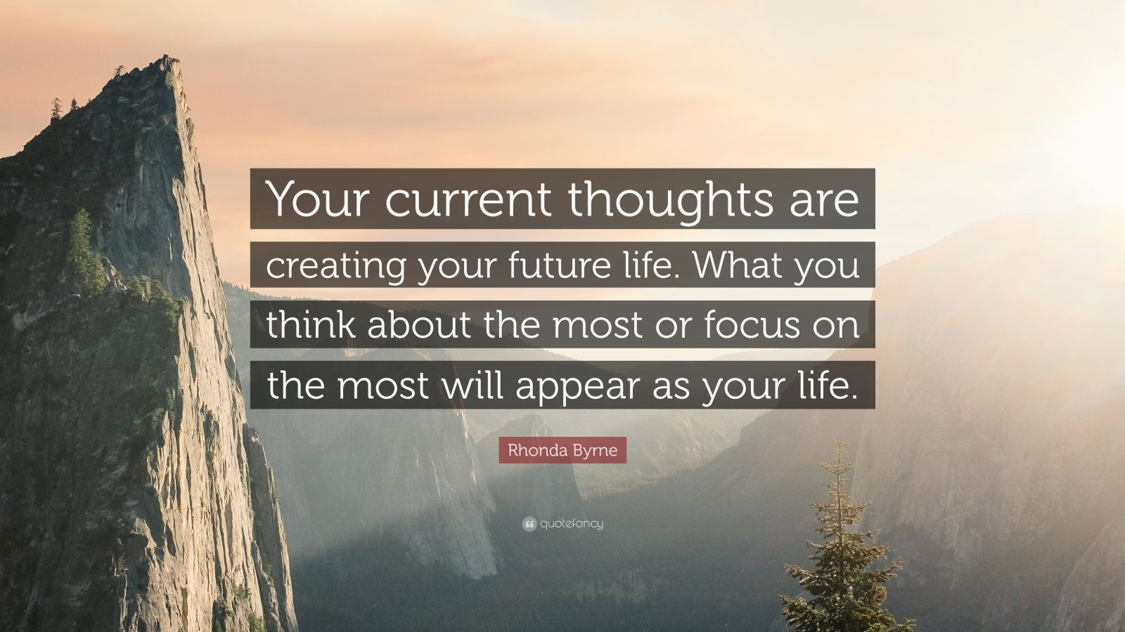 """Rhonda Byrne Quote: """"Your current thoughts are creating your future life. What you think about the most or focus on the most will appear as your life."""""""