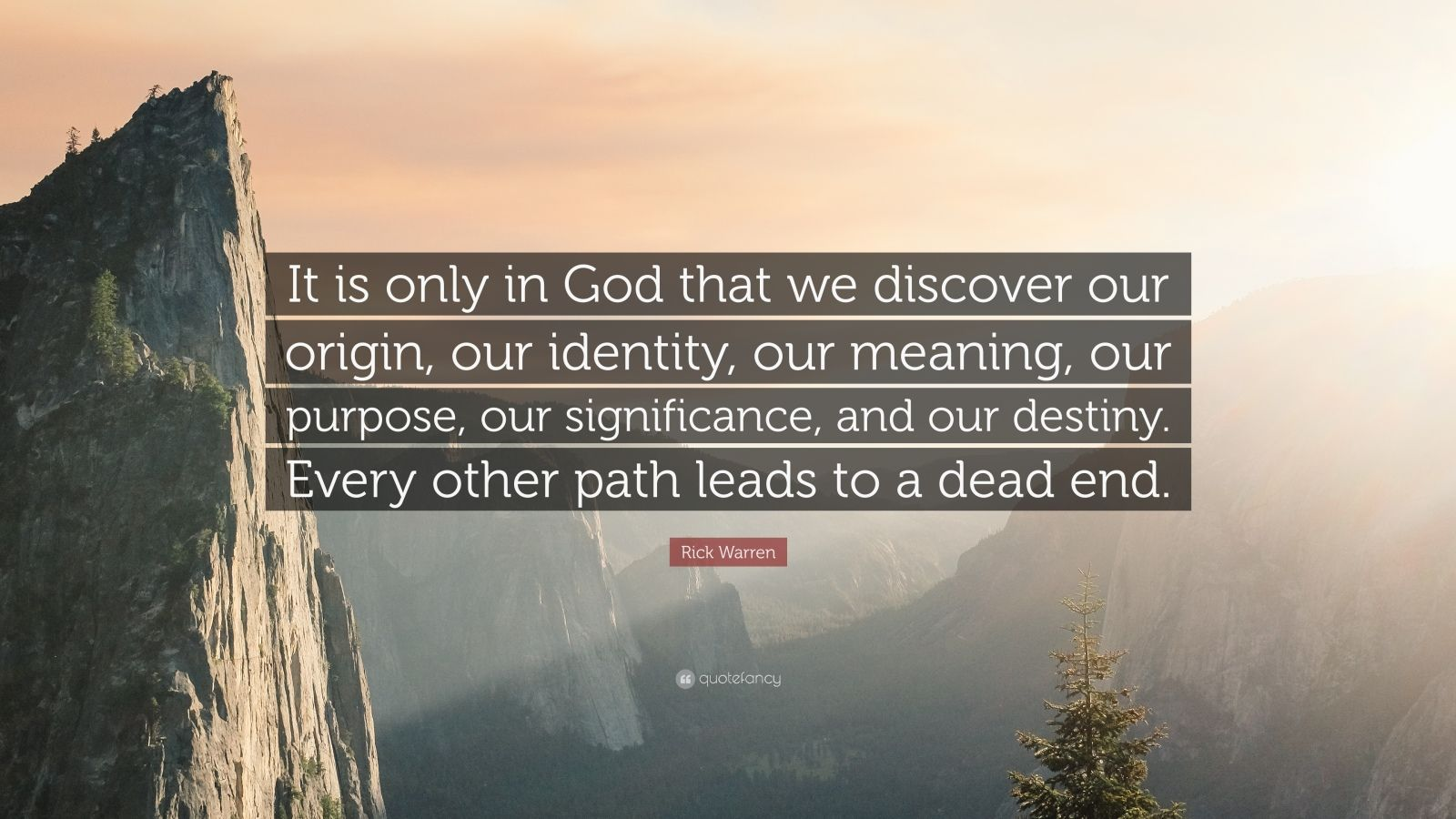 """Rick Warren Quote: """"It is only in God that we discover our origin, our identity, our meaning, our purpose, our significance, and our destiny. Every other path leads to a dead end."""""""